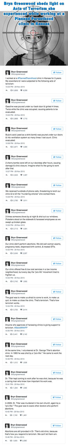 Bryn Greenwood worked at a Planned Parenthood clinic for three years - she posted acts of terror she, co-workers and patients endured.  If only the govt would investigate the attacks, bombing, arson and gunning down of clinic workers with a fraction of the same fervor that the GOP are 'investigating' the false videos created by right-wing ideologues to shut down those clinics then we'd be getting somewhere.