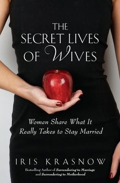The Secret Lives of Wives: Women Share What It Really Takes to Stay Married by Iris Krasnow.