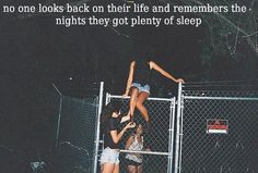 No one looks back on their life and remembers the nights they got plenty of sleep. We remember the nights we went out, got drunk as hell and threw up all over the place. We remember the nights we almost got arrested. We remember the nights we don't remember. For they were the best. <3