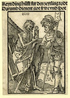 1510 Print made by: Albrecht Dürer.   Keyn ding hilfft fur den zeytling Todt / Darumb dienent Gott frwe und spott. (Nothing can prevent an early death, therefore serve God from dawn to dusk) Fragment of a broadside on the death of a soldier; with a woodcut showing an enclosed graveyard, on the l a skeleton holding an hour-glas towards a soldier, standing on the r, and in letterpress two lines of title above the image.  1510       Woodcut and letterpress