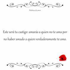 Este será tu castigo: amarás a quien no te ama por no haber amado a quien verdaderamente te amo. #corazón roto #amo