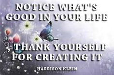 Notice what's good in in your life. Thank yourself for creating it. Harrison Klein       Your thoughts create your reality. Life is good.