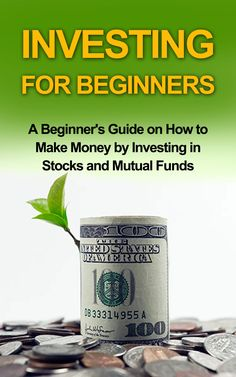 Investing for Beginners - A Beginner's Guide on how to Make Money by Investing in Stocks and Mutual Funds: investing, investing in stocks, investing in mutual funds,investing basics:Amazon:Kindle Store