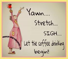 Yawn... stretch... sigh... Let the coffee drinking begin!
