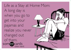 Life as a Stay at Home Mom: A long day is when you go to get into your pajamas and realize you never changed out of them.