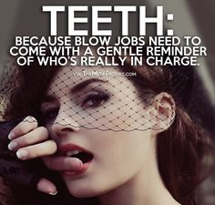 Teeth: Because blow jobs need to come with a gentle reminder of who's really in charge.