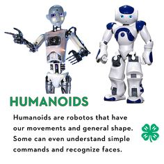 HUMANOIDS are robots that have our movements and general shape. Some can even understands simple commands and can recognize some faces.