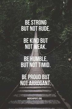 Be strong but not rude. Be kind but not weak. Be humble but not timid. Be proud but not arrogant.
