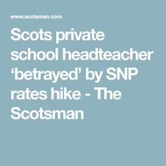 Scots private school headteacher 'betrayed' by SNP rates hike - The Scotsman