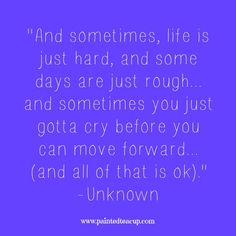 """15 Quotes for When You Are Feeling Stressed Out. """"And sometimes, life is just hard, and some days are just rough... and sometimes you just gotta cry before you can move forward... (and all of that is ok)."""" -Unknown"""