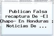 http://tecnoautos.com/wp-content/uploads/imagenes/tendencias/thumbs/publican-falsa-recaptura-de-el-chapo-en-honduras-noticias-de.jpg Recaptura Del Chapo. Publican falsa recaptura de ?El Chapo? en Honduras : Noticias de ..., Enlaces, Imágenes, Videos y Tweets - http://tecnoautos.com/actualidad/recaptura-del-chapo-publican-falsa-recaptura-de-el-chapo-en-honduras-noticias-de/