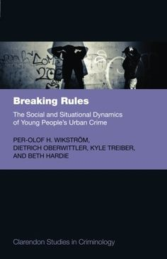 Breaking Rules: The Social and Situational Dynamics of Young People's Urban Crime by Per-Olof H. Wikström (2013)