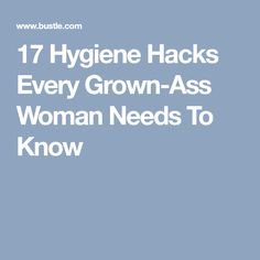 17 Hygiene Hacks Every Grown-Ass Woman Needs To Know