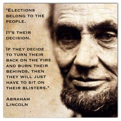 """Elections belong to the people. It's their decision. If they decide to turn their back on the fire and burn their behinds, then they will just have to sit on their blisters."" Abraham Lincoln"