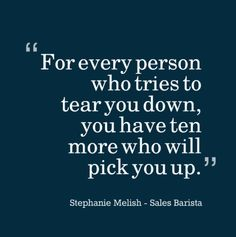 """""""For every person who tries to tear you down, you have ten more who will pick you up."""" Pick me up quotes"""