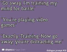 """""""Go away. I'm training my mind for battle."""" """"You're playing video games."""" """"Exactly. Training. Now go away. You're distracting me."""""""