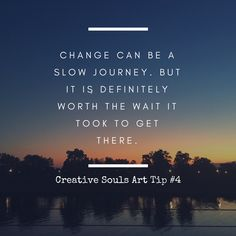 Change is a slow journey. If we want it to stick - we take our time and just allow it to happen. But once we get there - once we get to experience change - it puts us in such an amazing place. So see your change - envision how it will affect your path and get started on that journey. Don't get frustrated when it's not working as quickly as you wanted. Change is important and important things must take time to take shape. Follow the journey - www.creativesoulsart.com