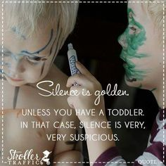 Silence is golden unless you have a toddler. ..