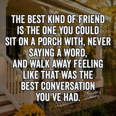 The best kind of friend is the one you could sit on a porch with, never saying a…