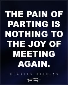 """""""The pain of parting is nothing to the joy of meeting again."""" —Charles Dickens, Nicholas Nickleby"""