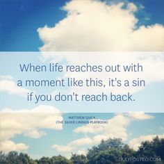"""""""When life reaches out with a moment like this, it's a sin if you don't reach back."""" – Matthew Quick (The Silver Linings Playbook) - Duly Posted"""