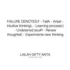 """Lailah Gifty Akita - """"FAILURE DENOTES:F - FallA - AriseI - Intuitive thinkingL - Learning processU - Undeterred..."""". inspirational-quotes, life-lessons, motivational-quotes, life-philosophy, success-quotes, ethics, new-thought, fall, never-give-up, mindset, educational-philosophy, new-beginnings, fulfilling-your-potential, learning-process, student, learning-from-mistakes, overcoming-challenges, overcoming-obstacles, negative-thoughts, disappointments, learning-quotes, destiny-quotes…"""