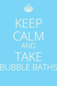 Keep Calm and Take Bubble Baths