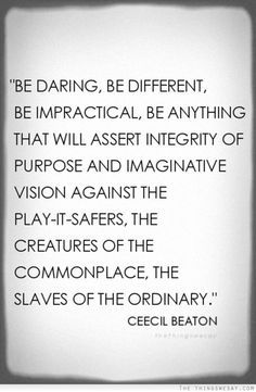 Be daring be different be impractical be anything that will assert integrity of purpose and imaginative visions