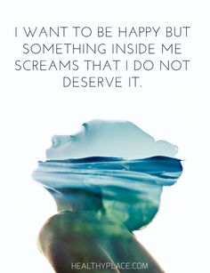 Depression quote: I want to be happy but something inside me screams that I do not deserve it. www.HealthyPlace.com
