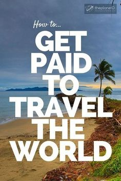 How to Get Paid to Travel the World: Travel Blogging, Saving Money, Living Abroad, Become Location Independent, Work on a Cruise Ship, Become a guide, Freelance Writing and more! | The Planet D Adventure Travel Blog