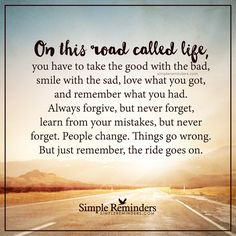 The ride goes on On this road called life, you have to take the good with the bad, smile with the sad, love what you got, and remember what you had. Always forgive, but never forget, learn from your mistakes, but never forget. People change. Things go wrong. But just remember, the ride goes on. — Unknown Author