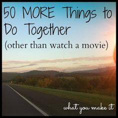 what you make it: 50 MORE things to do together (other than watching movies)   best stuff