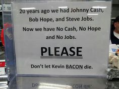A funny sign telling that long ago people had Johnny Cash, Steve Jobs and Bob Hope. Nowadays these three famous men are dead and there is no jobs, hope and cash. This is the reason why people should prtect Kevin Bacon and never let him die. Kevin Bacon, Funny Images, Funny Pictures, Funniest Pictures, Ridiculous Pictures, Fail Pictures, Bob Hope, Johnny Cash, Funny Signs