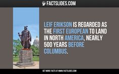 Leif Erikson is regarded as the first European to land in North America, nearly 500 years before Columbus.
