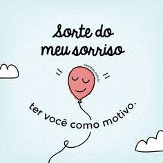 Sorte do meu sorriso ter você como motivo.