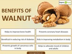 health benefits of walnuts include a reduction of bad cholesterol in the body, an improvement in metabolism, and control of diabetes. Other important health benefits of walnuts stem from the fact that these nuts possess anti-inflammatory properties, aid in weight management, and help as a mood booster. They are also believed to slow down the spread of cancer.