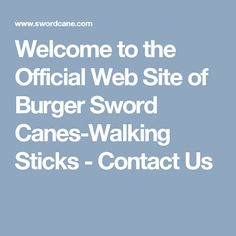 Welcome to the Official Web Site of Burger Sword Canes-Walking Sticks -  Contact Us
