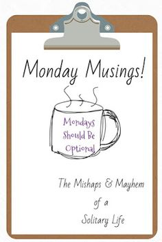 The Mishaps and Mayhem of a Solitary Life: Monday Musings!