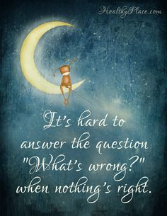 """Quote on depression: """"It's hard to answer the question """"What's wrong?"""" when nothing's right.""""  www.HealthyPlace.com"""