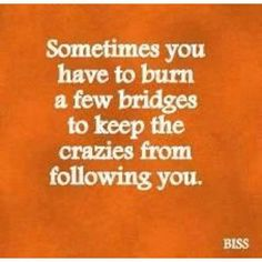 Sometimes you have to burn a few bridges to keep the crazies from following you. So true. I guess this justifies a few bridges I've burned in the past ;)