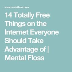 14 Totally Free Things on the Internet Everyone Should Take Advantage of | Mental Floss