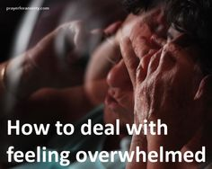 Practical and spiritual guidance on how to deal with feeling overwhelmed.