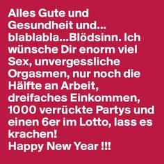 Alles Gute und Gesundheit und... blablabla...Blödsinn. Ich wünsche Dir enorm viel Sex, unvergessliche Orgasmen, nur noch die Hälfte an Arbeit, dreifaches Einkommen, 1000 verrückte Partys und einen 6er im Lotto, lass es krachen! Happy New Year !!!
