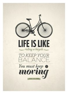 Life is like riding a bicycle, to keep your balance, you must keep moving. #quotes