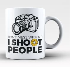 Don't mess with me I shoot people The perfect mug for any photographer enthusiast. Order yours today! Take advantage of our Low Flat Rate Shipping - order 2 or more and save. - Printed and Shipped fro