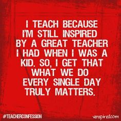 I teach because I'm still inspired by a great teacher!