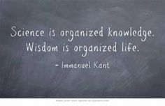 Science is organized knowledge. Wisdom is organized life.---Immanuel Kant