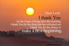 Sunday Morning Quotes - Dear Lord, I thank You for the Grace of being alive this morning; I thank You for the sleep that has refreshed me; I thank You for the chance to make a new beginning.