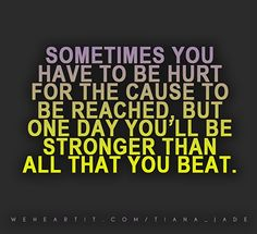 Sometimes you have to be hurt for the cause to be reached, but one day you'll be stronger than all that you beat.  #sayings #saying #quote #text #words #hurt #stronger #strength #beat