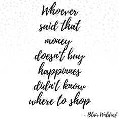 Whoever said that money doesn't buy happiness didn't know where to shop. - Blair Waldorf